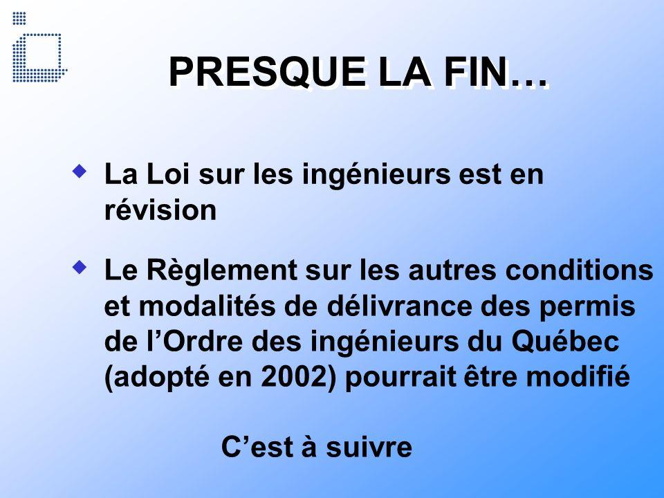PRESQUE LA FIN… Le Règlement sur les autres conditions et modalités de délivrance des permis de lOrdre des ingénieurs du Québec (adopté en 2002) pourr