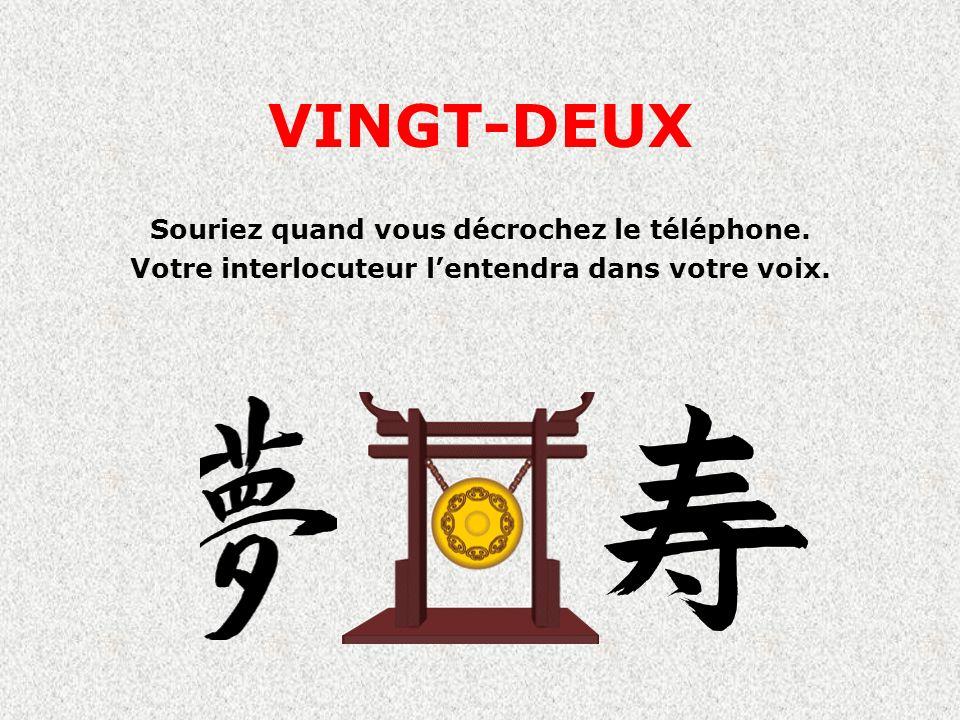 VINGT-DEUX Souriez quand vous décrochez le téléphone. Votre interlocuteur lentendra dans votre voix.