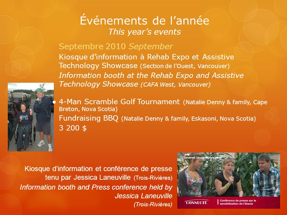 Événements de lannée This years events Kiosque dinformation et conférence de presse tenu par Jessica Laneuville (Trois-Rivières) Information booth and Press conference held by Jessica Laneuville (Trois-Rivières) Septembre 2010 September Kiosque dinformation à Rehab Expo et Assistive Technology Showcase (Section de lOuest, Vancouver) Information booth at the Rehab Expo and Assistive Technology Showcase (CAFA West, Vancouver) 4-Man Scramble Golf Tournament (Natalie Denny & family, Cape Breton, Nova Scotia) Fundraising BBQ (Natalie Denny & family, Eskasoni, Nova Scotia) 3 200 $