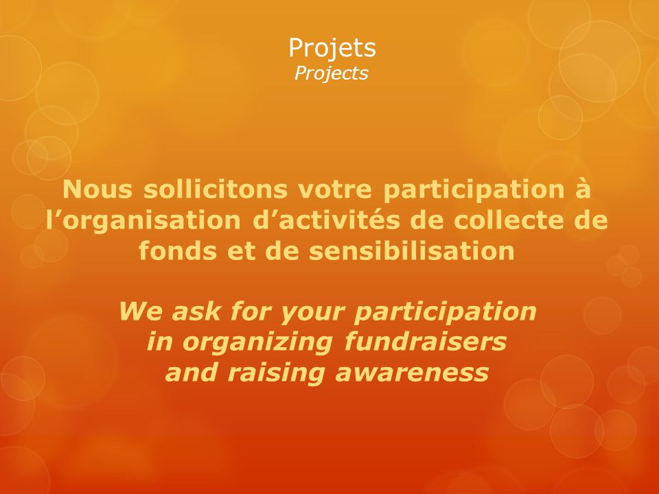 Projets Projects Nous sollicitons votre participation à lorganisation dactivités de collecte de fonds et de sensibilisation We ask for your participation in organizing fundraisers and raising awareness