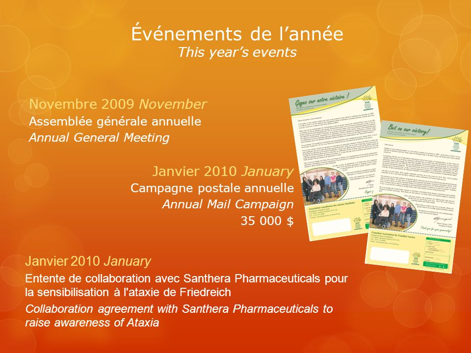 Événements de lannée This years events Novembre 2009 November Assemblée générale annuelle Annual General Meeting Janvier 2010 January Campagne postale annuelle Annual Mail Campaign 35 000 $ Janvier 2010 January Entente de collaboration avec Santhera Pharmaceuticals pour la sensibilisation à l ataxie de Friedreich Collaboration agreement with Santhera Pharmaceuticals to raise awareness of Ataxia