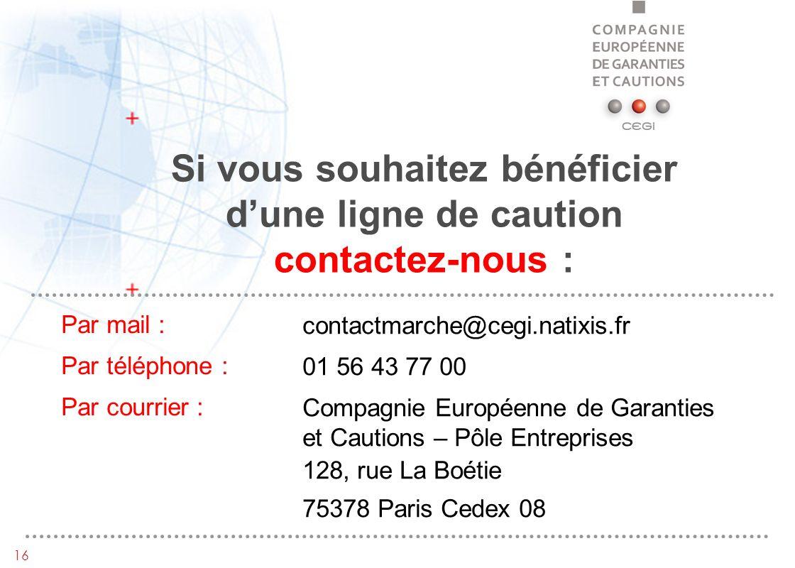 16 Si vous souhaitez bénéficier dune ligne de caution contactez-nous : contactmarche@cegi.natixis.fr 01 56 43 77 00 Compagnie Européenne de Garanties et Cautions – Pôle Entreprises 128, rue La Boétie 75378 Paris Cedex 08 Par mail : Par téléphone : Par courrier :