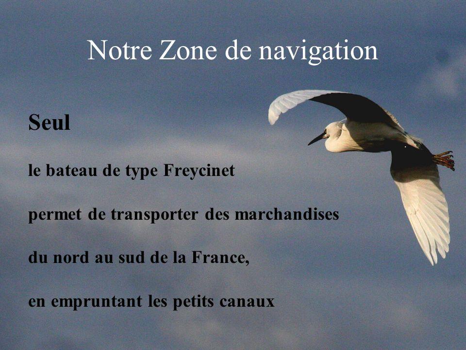Notre Zone de navigation Seul le bateau de type Freycinet permet de transporter des marchandises du nord au sud de la France, en empruntant les petits