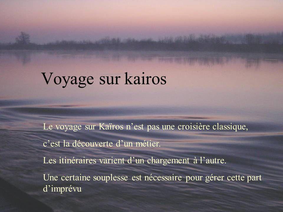 Voyage sur kairos Le voyage sur Kaïros nest pas une croisière classique, cest la découverte dun métier. Les itinéraires varient dun chargement à lautr