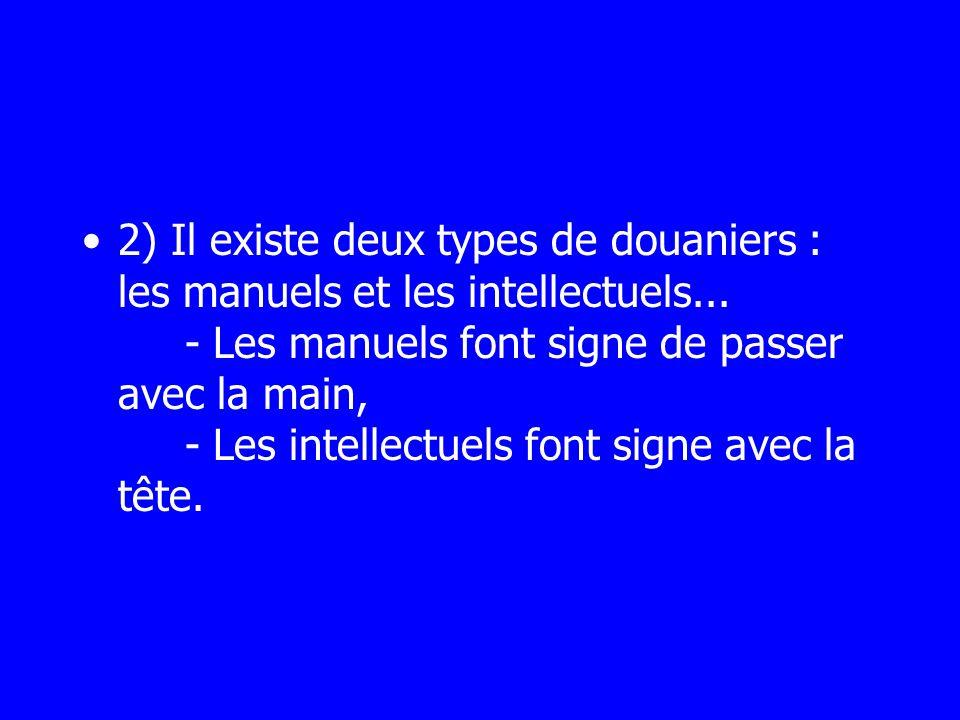 2) Il existe deux types de douaniers : les manuels et les intellectuels... - Les manuels font signe de passer avec la main, - Les intellectuels font s