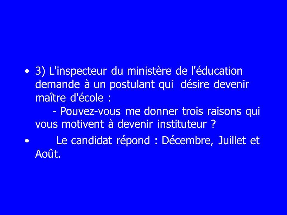 3) L'inspecteur du ministère de l'éducation demande à un postulant qui désire devenir maître d'école : - Pouvez-vous me donner trois raisons qui vous