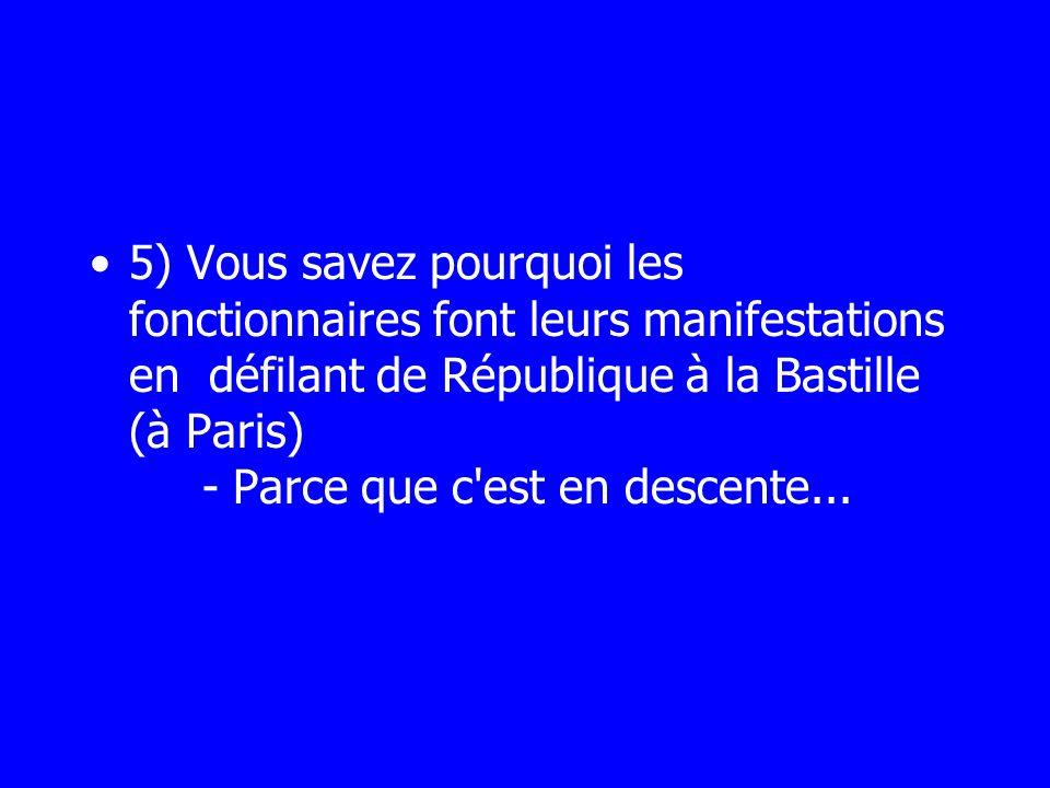 5) Vous savez pourquoi les fonctionnaires font leurs manifestations en défilant de République à la Bastille (à Paris) - Parce que c'est en descente...