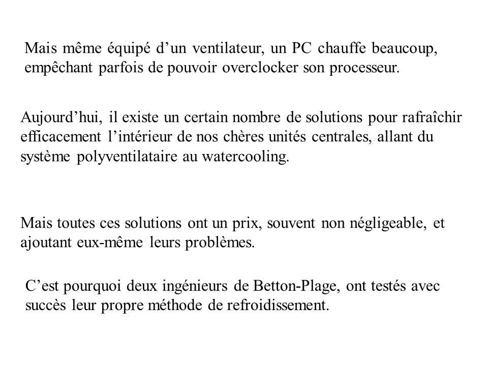 Mais même équipé dun ventilateur, un PC chauffe beaucoup, empêchant parfois de pouvoir overclocker son processeur. Aujourdhui, il existe un certain no