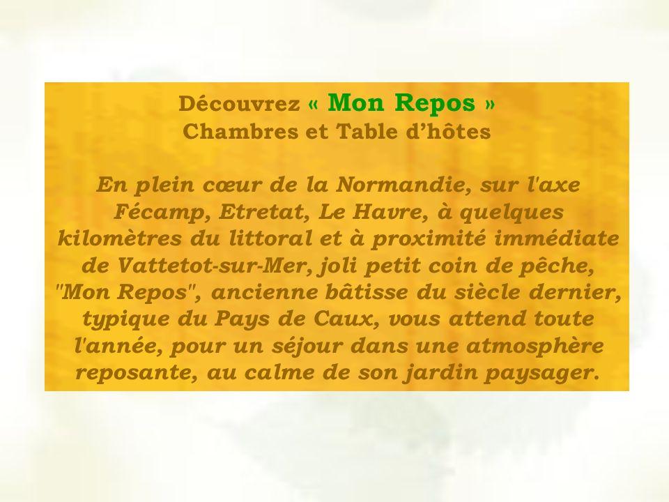 Découvrez « Mon Repos » Chambres et Table dhôtes En plein cœur de la Normandie, sur l axe Fécamp, Etretat, Le Havre, à quelques kilomètres du littoral et à proximité immédiate de Vattetot-sur-Mer, joli petit coin de pêche, Mon Repos , ancienne bâtisse du siècle dernier, typique du Pays de Caux, vous attend toute l année, pour un séjour dans une atmosphère reposante, au calme de son jardin paysager.