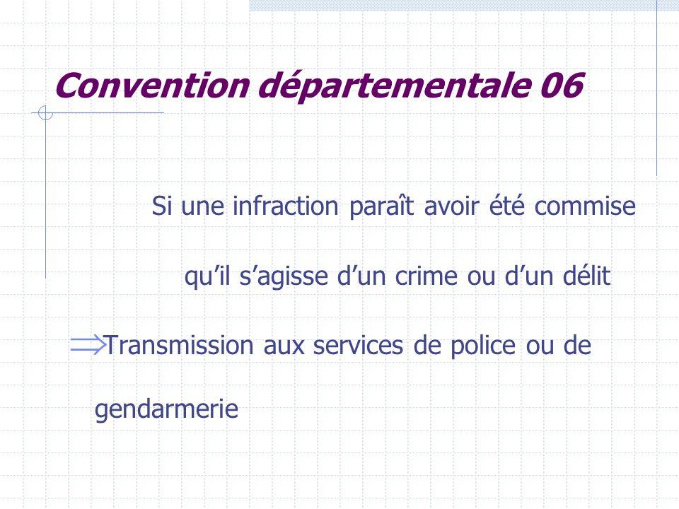Convention départementale 06 Si une infraction paraît avoir été commise quil sagisse dun crime ou dun délit Transmission aux services de police ou de gendarmerie
