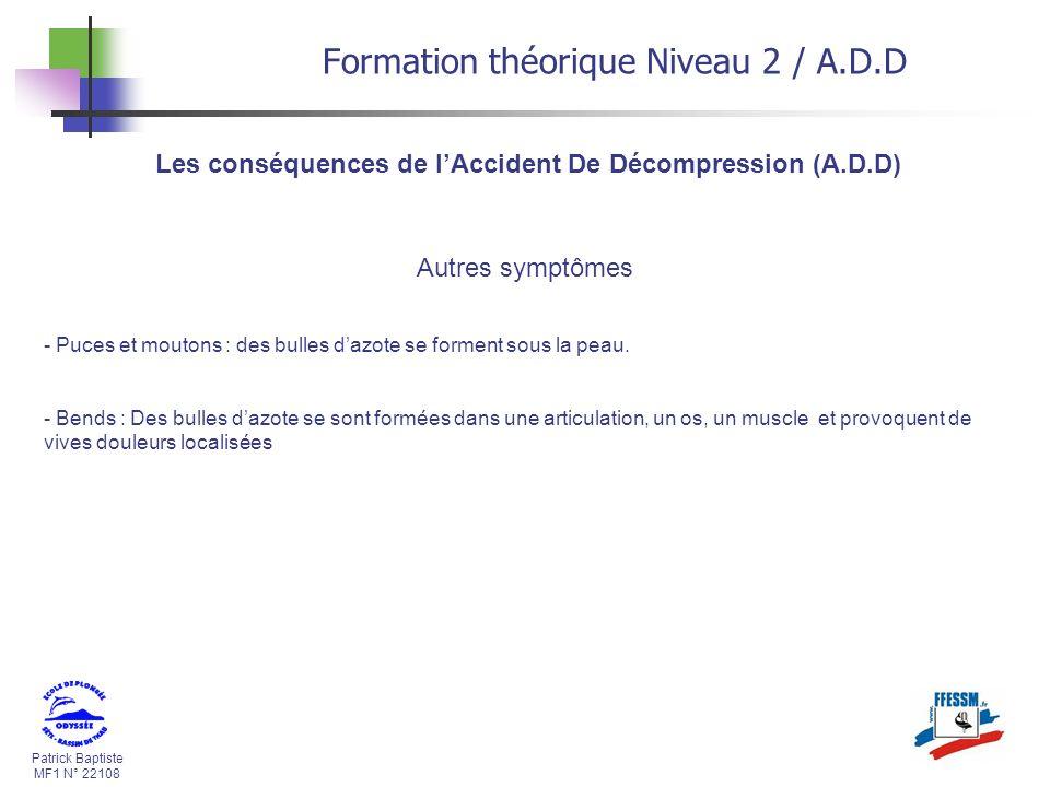 Patrick Baptiste MF1 N° 22108 Les conséquences de lAccident De Décompression (A.D.D) Formation théorique Niveau 2 / A.D.D Autres symptômes - Puces et
