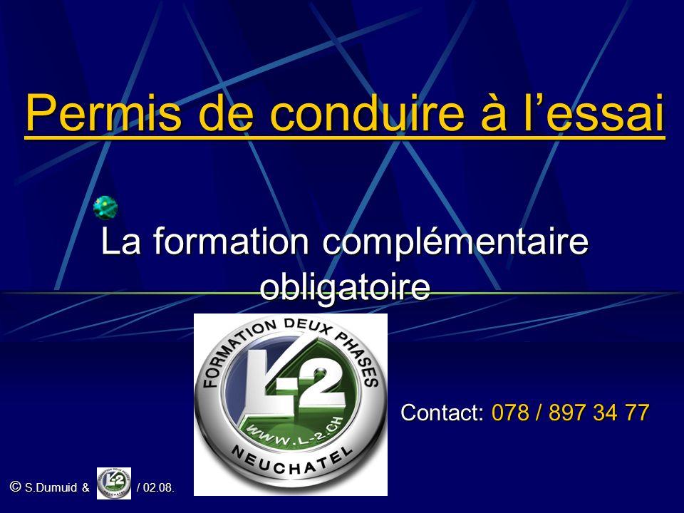 Permis de conduire à lessai La formation complémentaire obligatoire Contact: 078 / 897 34 77 © S.Dumuid & / 02.08.