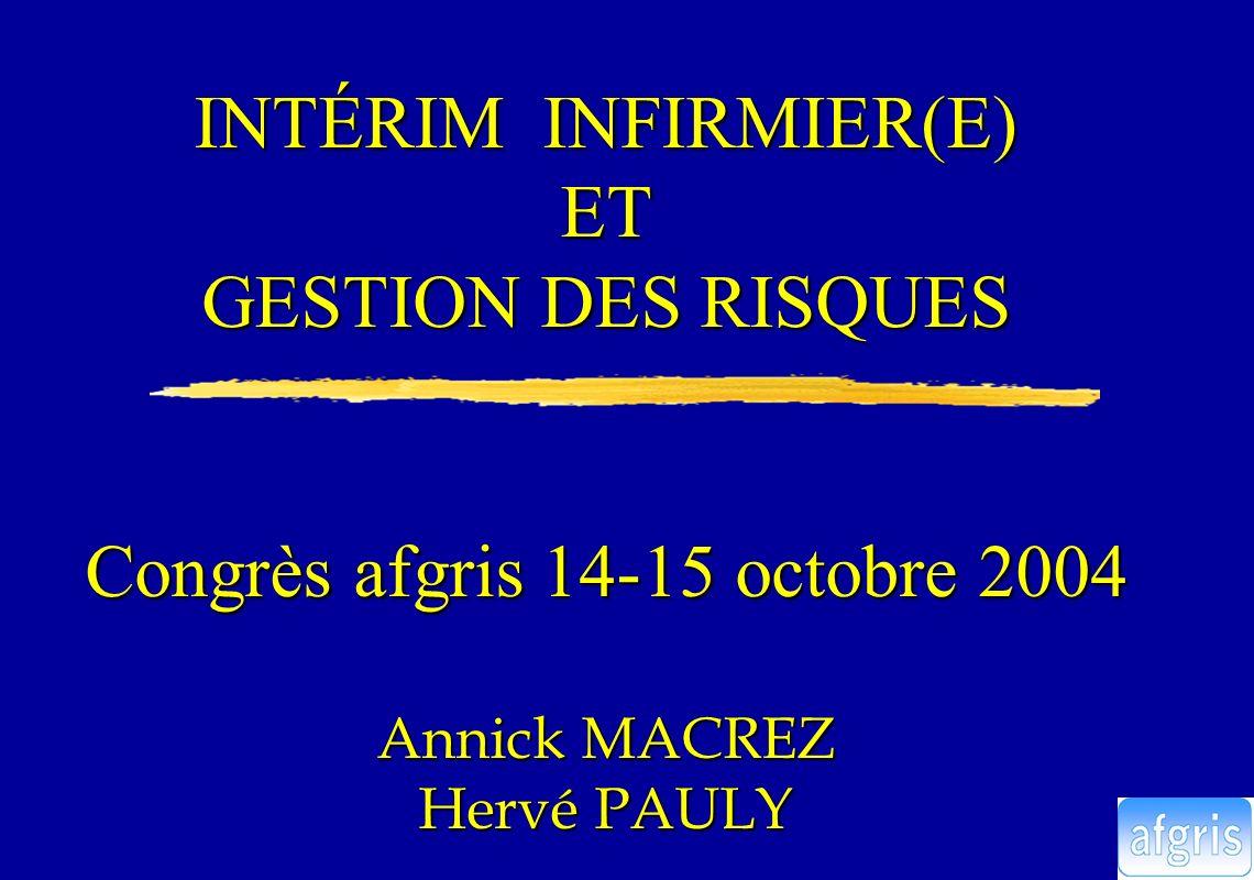 INTÉRIM INFIRMIER(E) ET GESTION DES RISQUES Congrès afgris 14-15 octobre 2004 Annick MACREZ Hervé PAULY