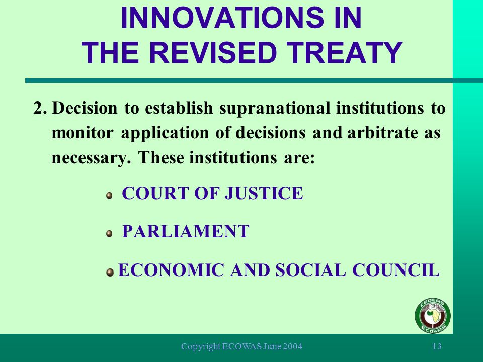 Copyright ECOWAS June 200412 INNOVATIONS IN THE REVISED TREATY 1. Introduction of the principle of supra-nationality in the application of decisions