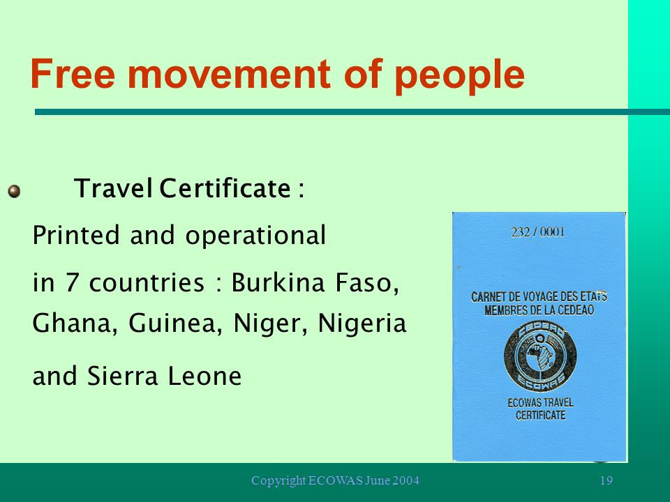 Copyright ECOWAS June 200418 Free movement of people Abolition of visas Right of residence and establishment Suppression of barriers and police check