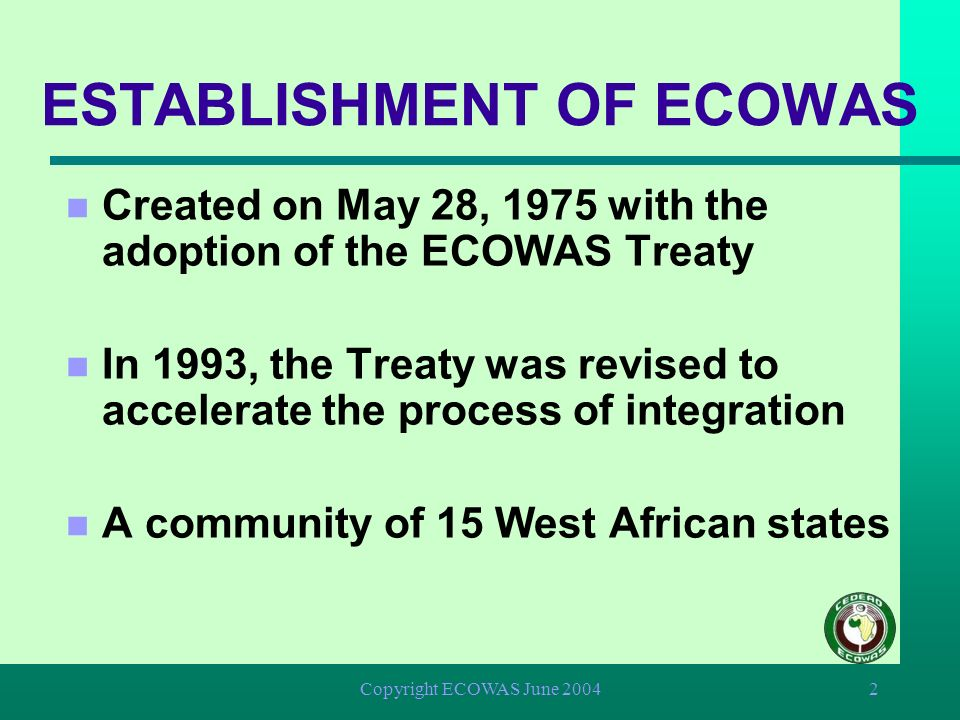 Copyright ECOWAS June 20042 ESTABLISHMENT OF ECOWAS n Created on May 28, 1975 with the adoption of the ECOWAS Treaty n In 1993, the Treaty was revised to accelerate the process of integration n A community of 15 West African states