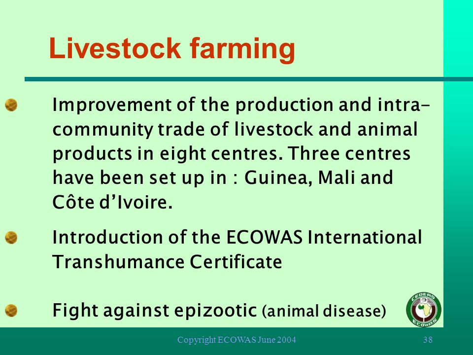 Copyright ECOWAS June 200437 Agriculture Establishment of seed production centres in nine (9) Member States Setting-up of eight community cattle breed