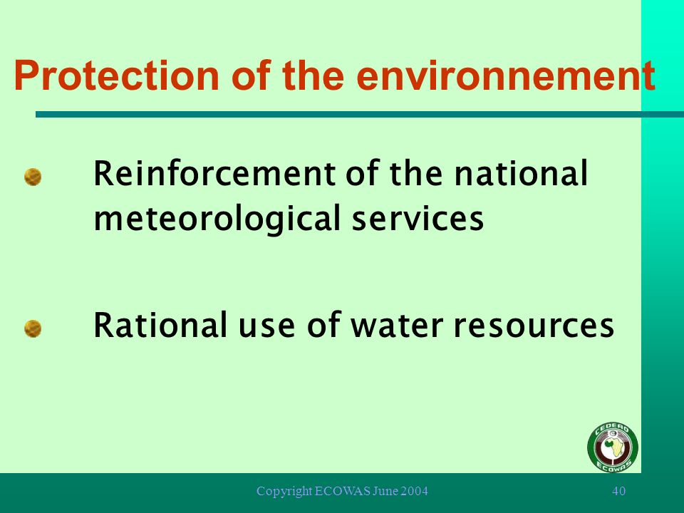 Copyright ECOWAS June 200439 Protection of the environnement è Ban on movement and deposit of toxic wastes within ECOWAS Member States è Control of th