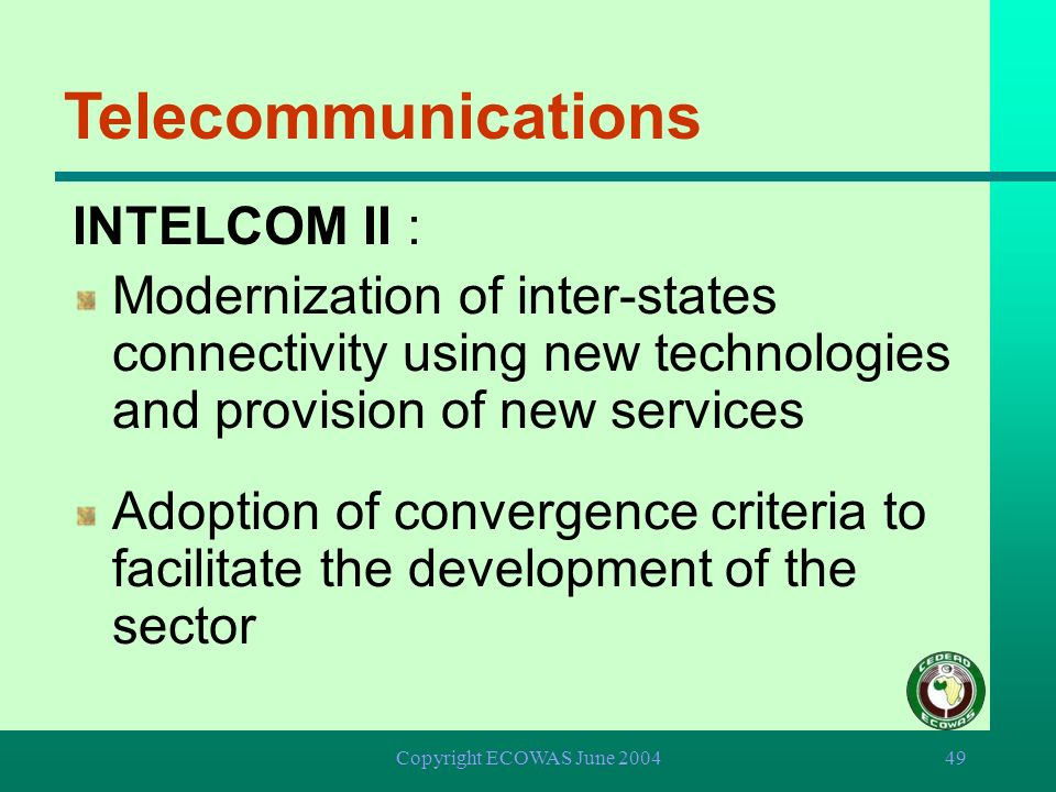Copyright ECOWAS June 200448 Telecommunications INTELCOM I : Installation of direct telephone, telex and fax connectivity between Member States Establ