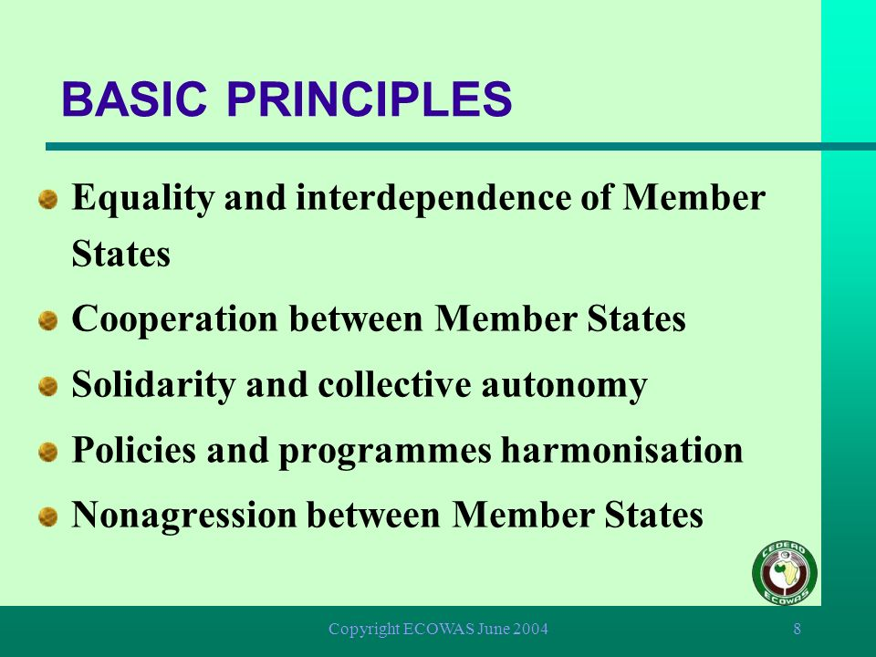 Copyright ECOWAS June 20048 BASIC PRINCIPLES Equality and interdependence of Member States Cooperation between Member States Solidarity and collective autonomy Policies and programmes harmonisation Nonagression between Member States