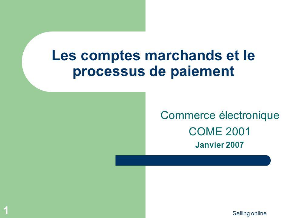 Selling online 1 Les comptes marchands et le processus de paiement Commerce électronique COME 2001 Janvier 2007