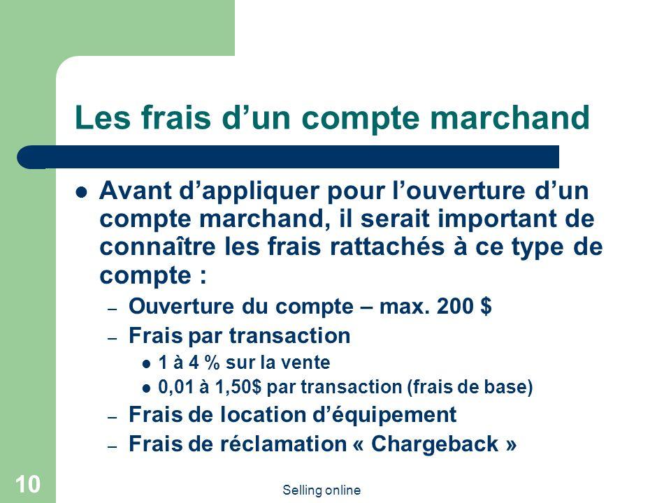 Selling online 10 Les frais dun compte marchand Avant dappliquer pour louverture dun compte marchand, il serait important de connaître les frais rattachés à ce type de compte : – Ouverture du compte – max.