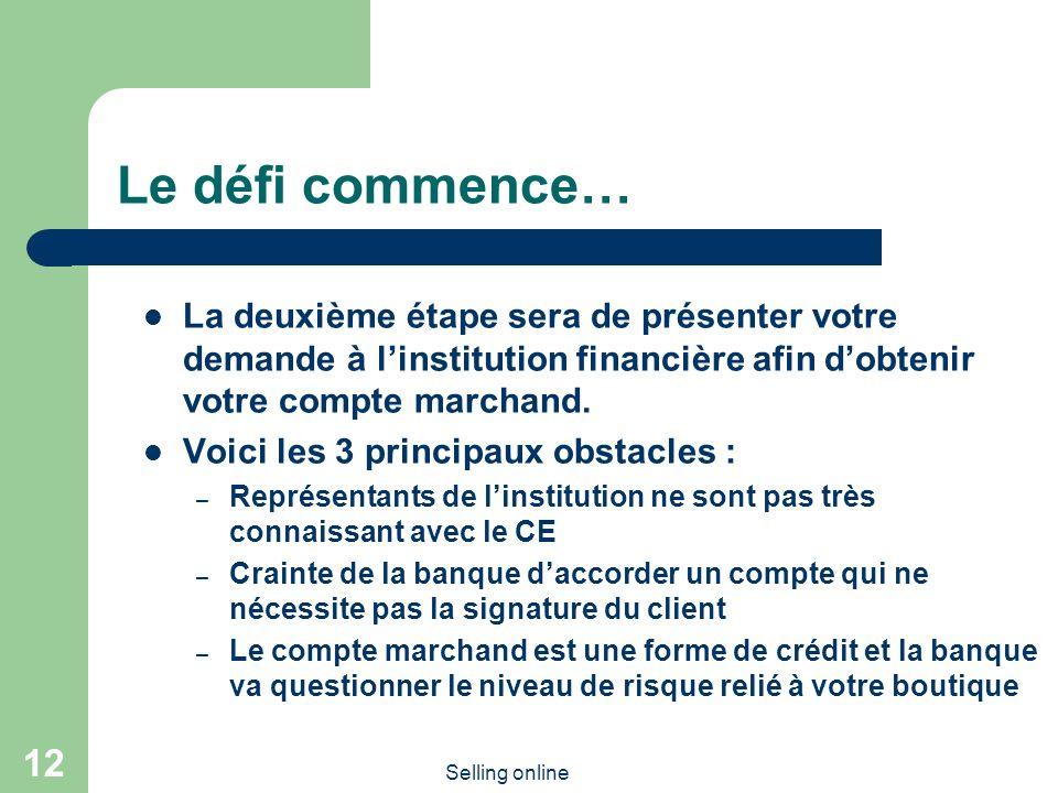 Selling online 12 Le défi commence… La deuxième étape sera de présenter votre demande à linstitution financière afin dobtenir votre compte marchand. V