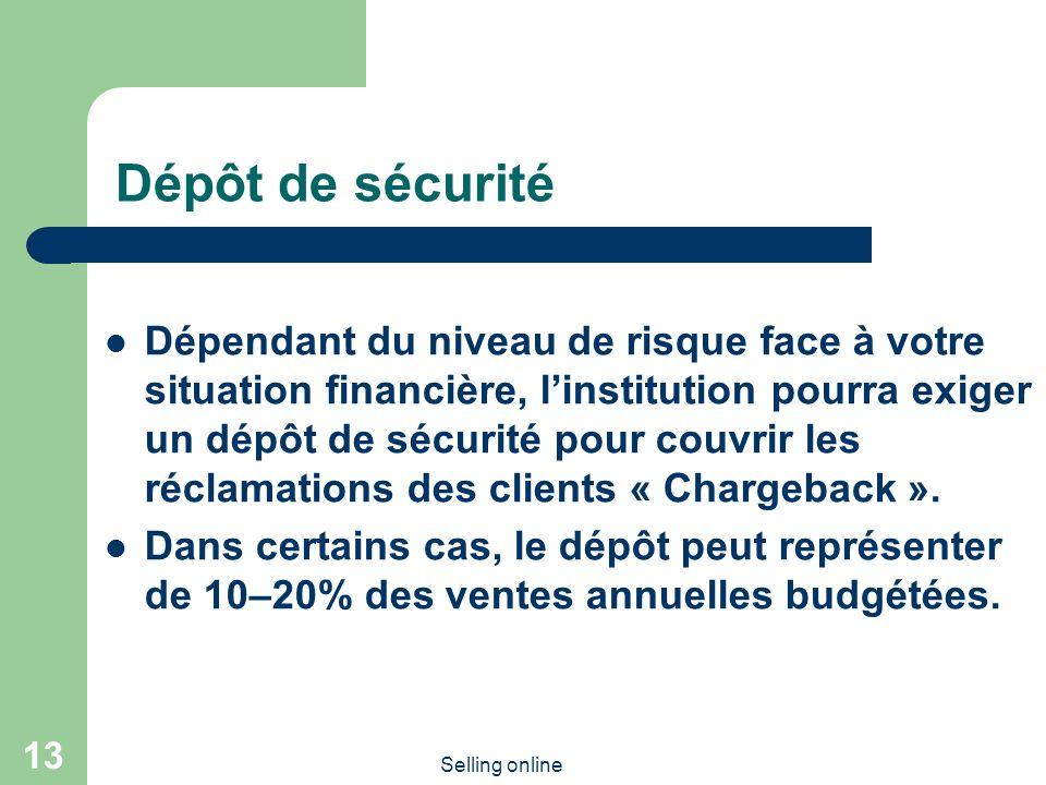 Selling online 13 Dépôt de sécurité Dépendant du niveau de risque face à votre situation financière, linstitution pourra exiger un dépôt de sécurité pour couvrir les réclamations des clients « Chargeback ».