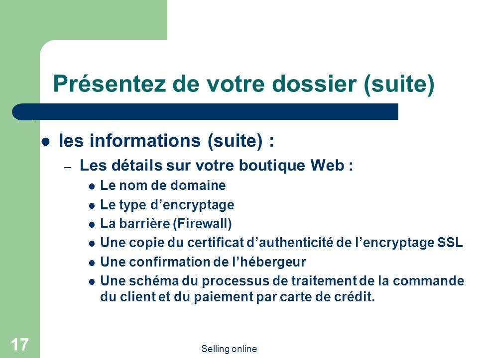 Selling online 17 Présentez de votre dossier (suite) les informations (suite) : – Les détails sur votre boutique Web : Le nom de domaine Le type dencryptage La barrière (Firewall) Une copie du certificat dauthenticité de lencryptage SSL Une confirmation de lhébergeur Une schéma du processus de traitement de la commande du client et du paiement par carte de crédit.