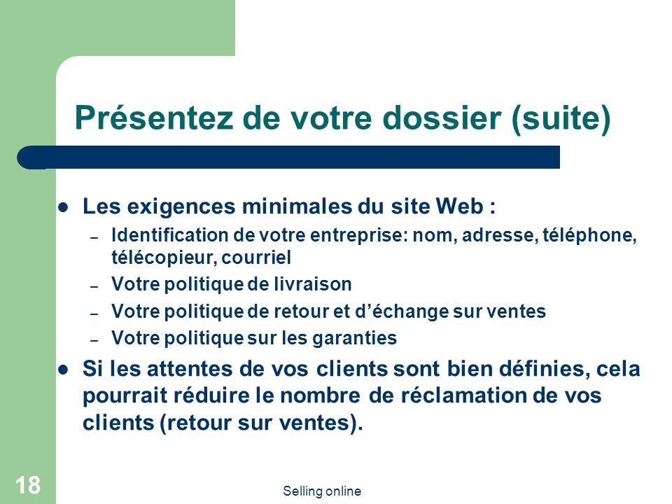 Selling online 18 Présentez de votre dossier (suite) Les exigences minimales du site Web : – Identification de votre entreprise: nom, adresse, télépho