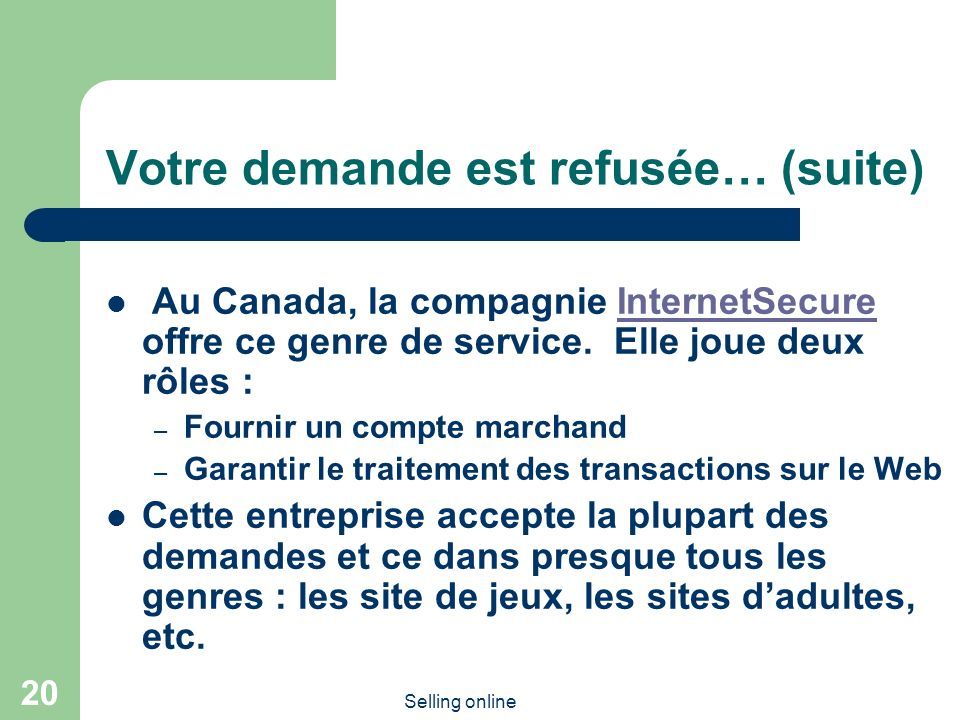 Selling online 20 Votre demande est refusée… (suite) Au Canada, la compagnie InternetSecure offre ce genre de service. Elle joue deux rôles :InternetS
