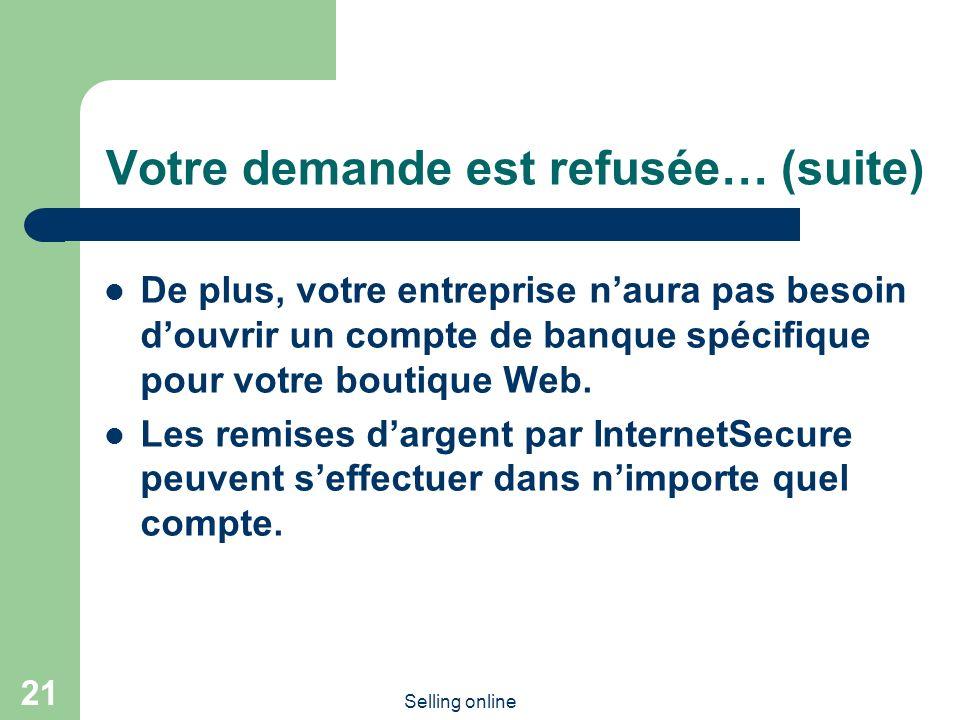 Selling online 21 Votre demande est refusée… (suite) De plus, votre entreprise naura pas besoin douvrir un compte de banque spécifique pour votre boutique Web.