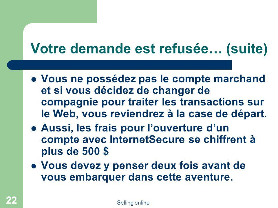 Selling online 22 Votre demande est refusée… (suite) Vous ne possédez pas le compte marchand et si vous décidez de changer de compagnie pour traiter les transactions sur le Web, vous reviendrez à la case de départ.