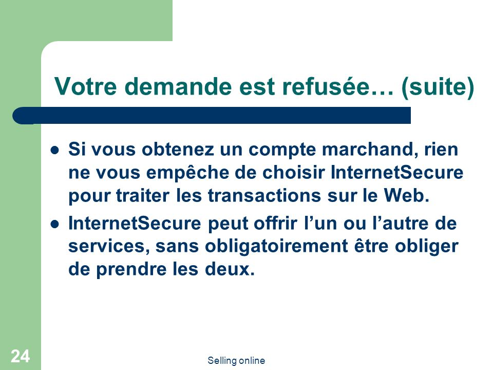 Selling online 24 Votre demande est refusée… (suite) Si vous obtenez un compte marchand, rien ne vous empêche de choisir InternetSecure pour traiter l