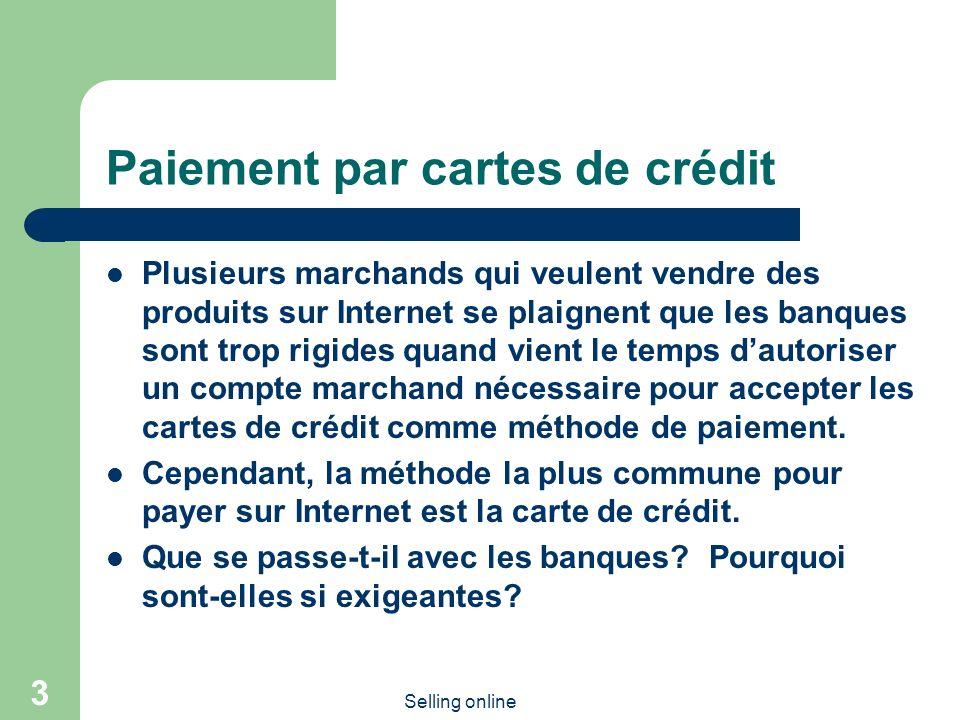 Selling online 3 Paiement par cartes de crédit Plusieurs marchands qui veulent vendre des produits sur Internet se plaignent que les banques sont trop