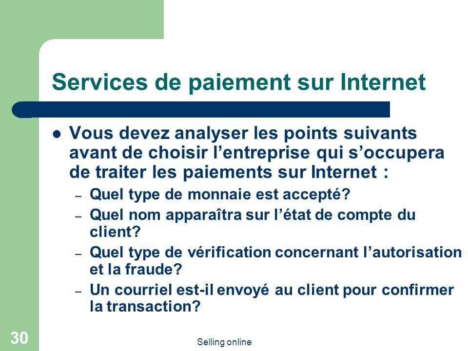 Selling online 30 Services de paiement sur Internet Vous devez analyser les points suivants avant de choisir lentreprise qui soccupera de traiter les paiements sur Internet : – Quel type de monnaie est accepté.