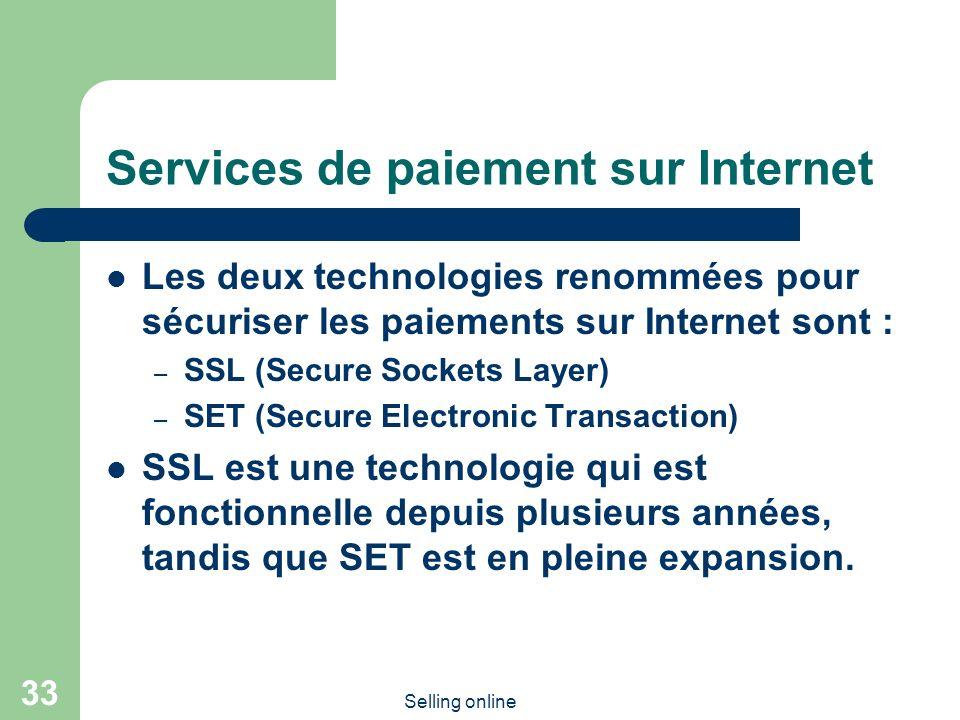 Selling online 33 Services de paiement sur Internet Les deux technologies renommées pour sécuriser les paiements sur Internet sont : – SSL (Secure Sockets Layer) – SET (Secure Electronic Transaction) SSL est une technologie qui est fonctionnelle depuis plusieurs années, tandis que SET est en pleine expansion.