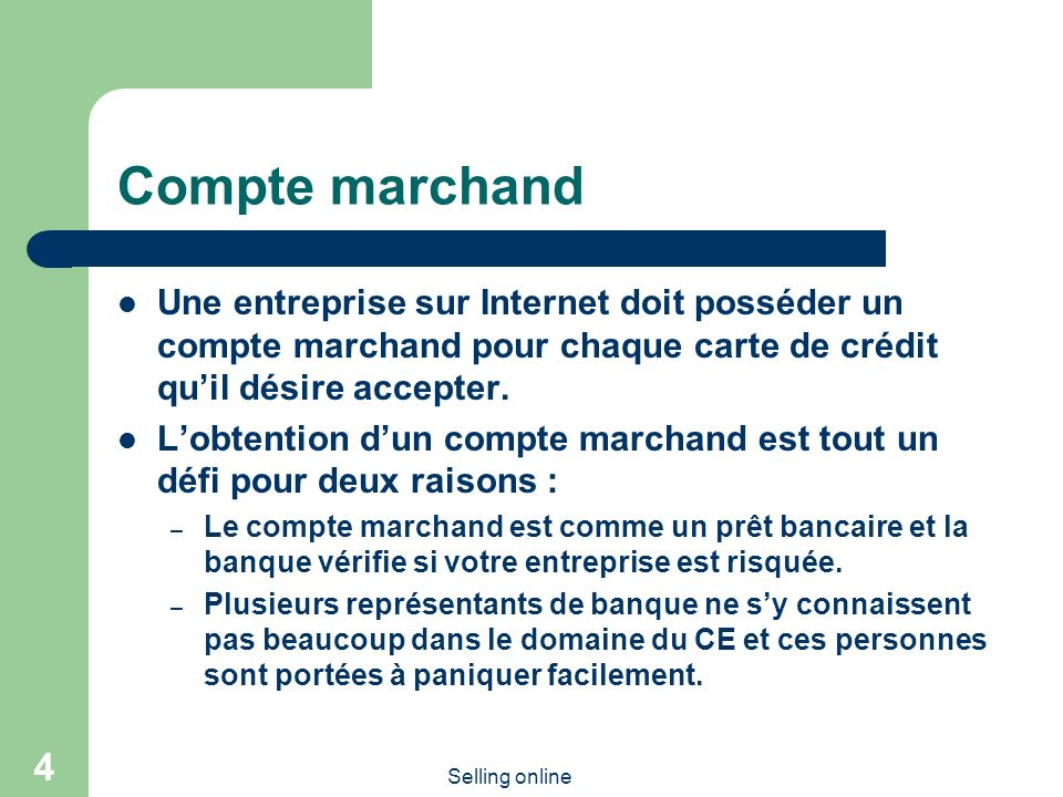 Selling online 4 Compte marchand Une entreprise sur Internet doit posséder un compte marchand pour chaque carte de crédit quil désire accepter.