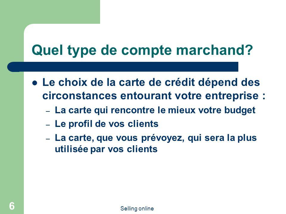 Selling online 6 Quel type de compte marchand? Le choix de la carte de crédit dépend des circonstances entourant votre entreprise : – La carte qui ren