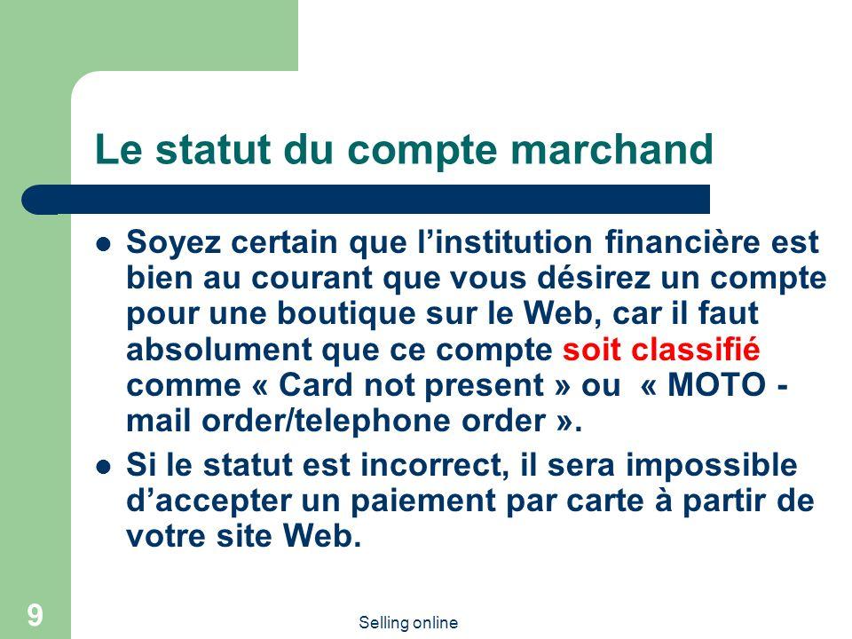 Selling online 9 Le statut du compte marchand Soyez certain que linstitution financière est bien au courant que vous désirez un compte pour une boutique sur le Web, car il faut absolument que ce compte soit classifié comme « Card not present » ou « MOTO - mail order/telephone order ».