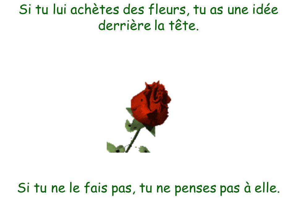 Si tu lui achètes des fleurs, tu as une idée derrière la tête. Si tu ne le fais pas, tu ne penses pas à elle.