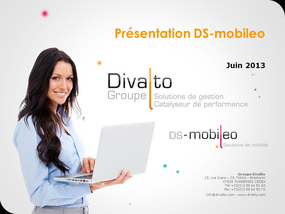 Juin 2013 Présentation DS-mobileo Groupe Divalto 15, rue Icare – CS 70004 – Entzheim 67836 TANNERIES CEDEX Tél +33(0)3 88 64 50 60 Fax +33(0)3 88 64 5