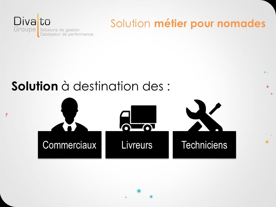 Solution métier pour nomades Solution à destination des : Commerciaux Livreurs Techniciens