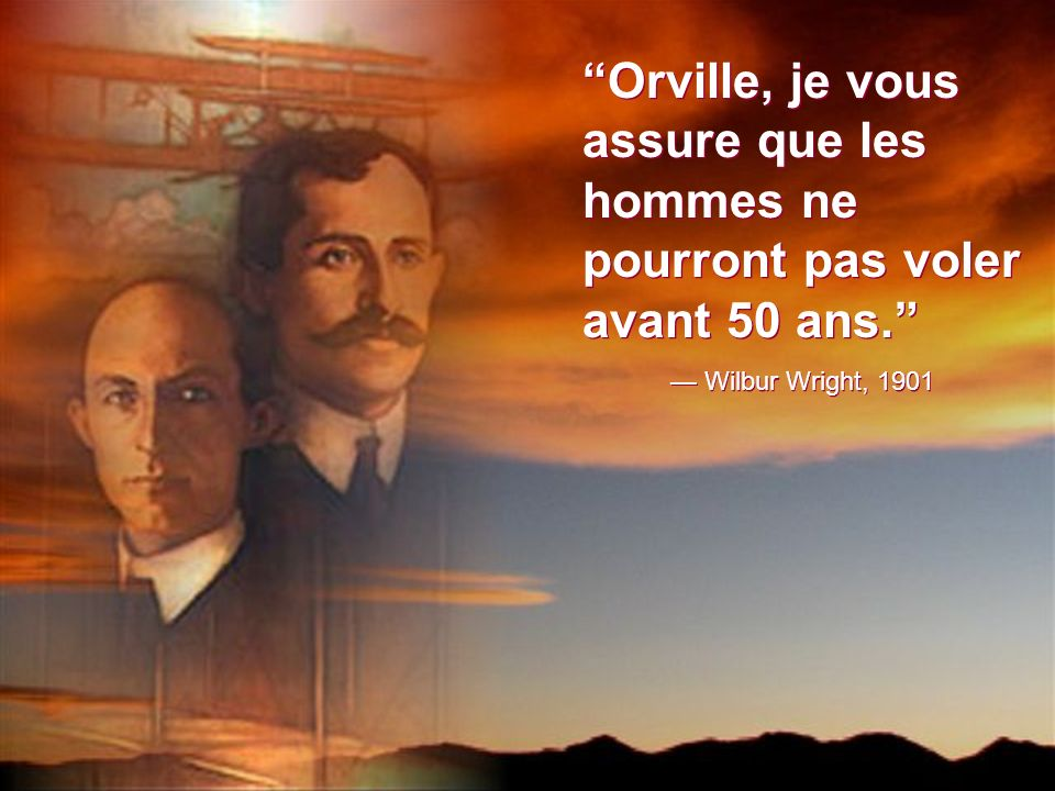 Orville, je vous assure que les hommes ne pourront pas voler avant 50 ans.