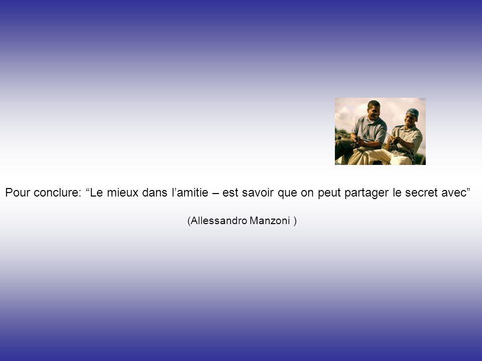 Pour conclure: Le mieux dans lamitie – est savoir que on peut partager le secret avec (Allessandro Manzoni )