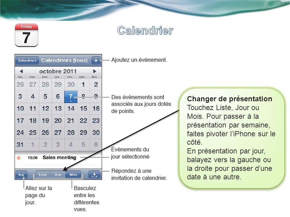 Changer de présentation Touchez Liste, Jour ou Mois. Pour passer à la présentation par semaine, faites pivoter liPhone sur le côté. En présentation pa