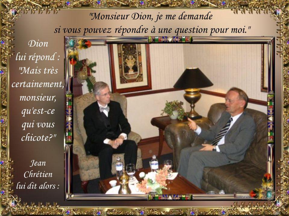 Dion lui répond : Mais très certainement, monsieur, qu est-ce qui vous chicote? Monsieur Dion, je me demande si vous pouvez répondre à une question pour moi. Jean Chrétien lui dit alors :