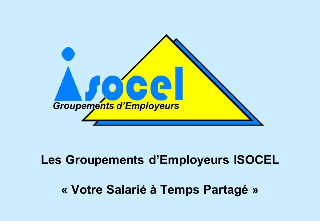 Les Groupements dEmployeurs ISOCEL « Votre Salarié à Temps Partagé » Groupements dEmployeurs
