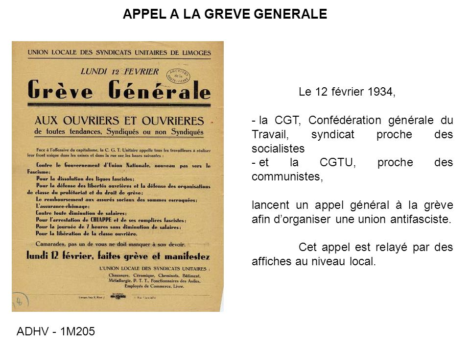 APPEL A LA GREVE GENERALE Le 12 février 1934, - la CGT, Confédération générale du Travail, syndicat proche des socialistes - et la CGTU, proche des communistes, lancent un appel général à la grève afin dorganiser une union antifasciste.