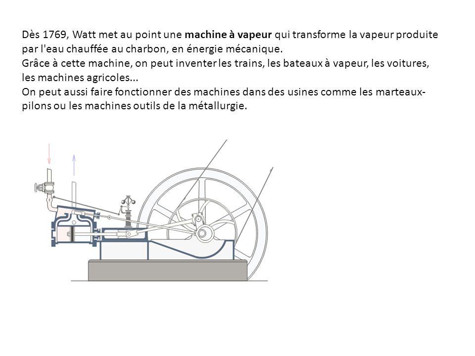 Dès 1769, Watt met au point une machine à vapeur qui transforme la vapeur produite par l eau chauffée au charbon, en énergie mécanique.